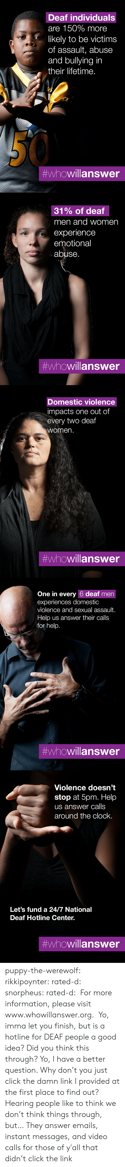 Domestic: Deaf individuals  are 150% more  likely to be victims  of assault, abuse  and bullying in  their lifetime.  #whowillanswer   31% of deaf  men and women  experience  emotional  abuse.  #whowillanswer   Domestic violence  impacts one out of  every two deaf  women.  #whowillanswer   One in every 6 deaf men  experiences domestic  violence and sexual assault.  Help us answer their calls  for help.  #whowillanswer   Violence doesn't  stop at 5pm. Help  us answer calls  around the clock.  Let's fund a 24/7 National  Deaf Hotline Center.  puppy-the-werewolf: rikkipoynter:  rated-d:  snorpheus:  rated-d:   For more information, please visit www.whowillanswer.org.   Yo, imma let you finish, but is a hotline for DEAF people a good idea? Did you think this through?  Yo, I have a better question. Why don't you just click the damn link I provided at the first place to find out?     Hearing people like to think we don't think things through, but…   They answer emails, instant messages, and video calls for those of y'all that didn't click the link