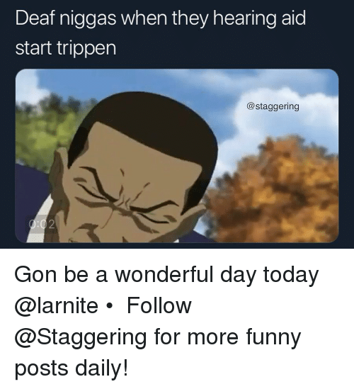 Funny, Today, and Trendy: Deaf niggas when they hearing aid  start trippen  @staggering  2 Gon be a wonderful day today @larnite • ➫➫➫ Follow @Staggering for more funny posts daily!