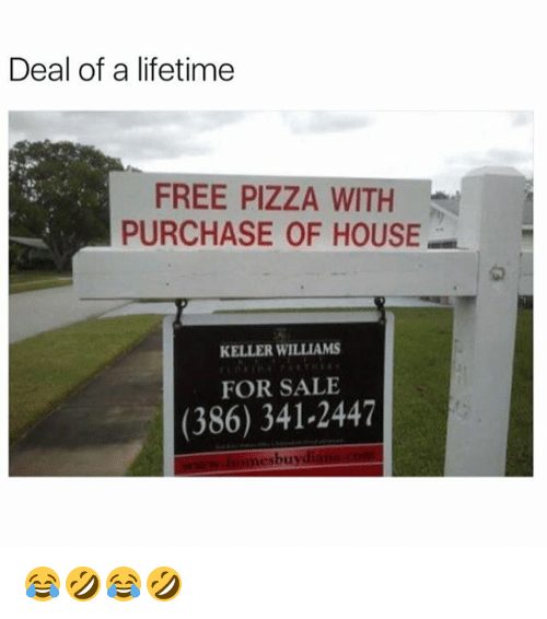 Pizza, Free, and House: Deal of a lifetime  FREE PIZZA WITH  PURCHASE OF HOUSE  KELLER WILLIAMS  FOR SALE  (386) 341-2447  buy 😂🤣😂🤣