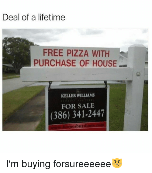 Funny, Pizza, and Free: Deal of a lifetime  FREE PIZZA WITH  PURCHASE OF HOUSE  1匆  KELLER WILLIAMS  FOR SALE  (386) 341-2447  bu  LI I'm buying forsureeeeee😼