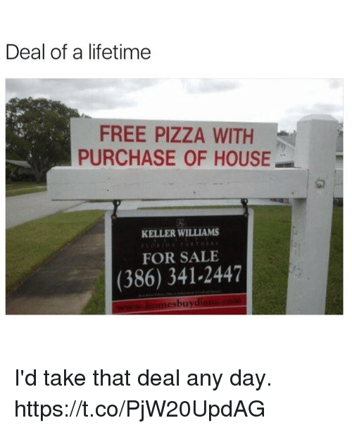 Funny, Pizza, and Free: Deal of a lifetime  FREE PIZZA WITH  PURCHASE OF HOUSE  1교  KELLER WILLIAMS  FOR SALE  (386) 341-2447  esbuy I'd take that deal any day. https://t.co/PjW20UpdAG