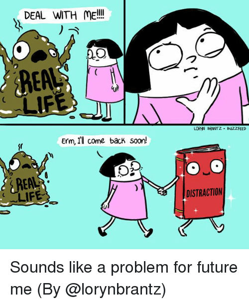 Future, Life, and Memes: DEAL WITH ME!l!  LIF  LORYN BRANTZ BUZZFEED  Erm, Il come back soorn!  LIFE-  DISTRACTION Sounds like a problem for future me (By @lorynbrantz)