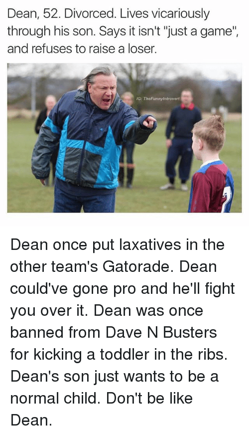 """Be Like, Gatorade, and Game: Dean, 52. Divorced. Lives vicariously  through his son. Says it isn't """"just a game""""  and refuses to raise a loser.  G: TheFunnylntrovert Dean once put laxatives in the other team's Gatorade. Dean could've gone pro and he'll fight you over it. Dean was once banned from Dave N Busters for kicking a toddler in the ribs. Dean's son just wants to be a normal child. Don't be like Dean."""