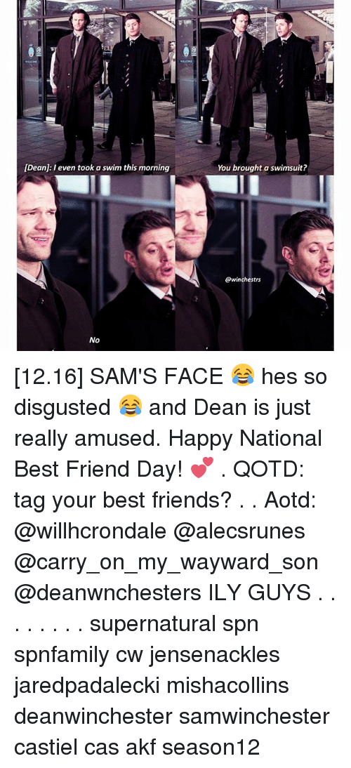 Best Friend, Friends, and Memes: [Dean: I even took a swim this morning  No  You brought a swimsuit?  @winchestrs [12.16] SAM'S FACE 😂 hes so disgusted 😂 and Dean is just really amused. Happy National Best Friend Day! 💕 . QOTD: tag your best friends? . . Aotd: @willhcrondale @alecsrunes @carry_on_my_wayward_son @deanwnchesters ILY GUYS . . . . . . . . supernatural spn spnfamily cw jensenackles jaredpadalecki mishacollins deanwinchester samwinchester castiel cas akf season12