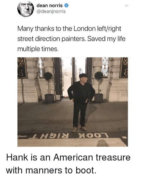 Funny, Life, and American: dean norris  @deanjnorris  Many thanks to the London left/right  street direction painters. Saved my life  multiple times Hank is an American treasure with manners to boot.