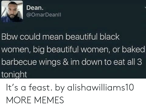 Black Women: Dean  @omarDeanl  Bbw could mean beautiful black  women, big beautiful women, or baked  barbecue wings & im down to eat all 3  tonight It's a feast. by alishawilliams10 MORE MEMES