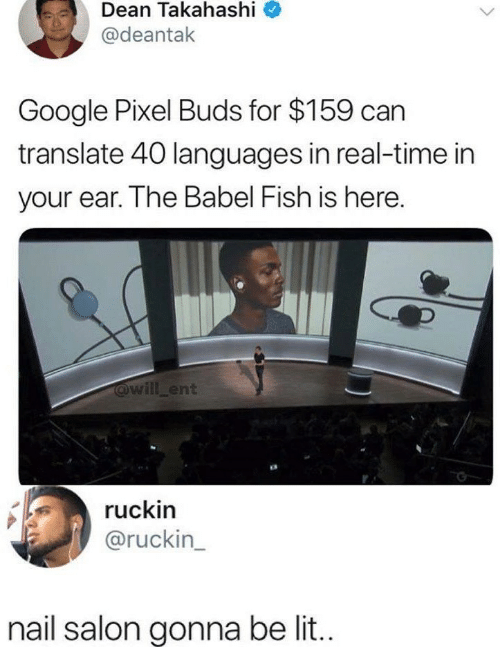 Google, Lit, and Fish: Dean  Takahashi  @deantak  Google Pixel Buds for $159 can  translate 40 languages in real-time in  your ear. The Babel Fish is here.  will_ent  ruckin  @ruckin  nail salon gonna be lit..