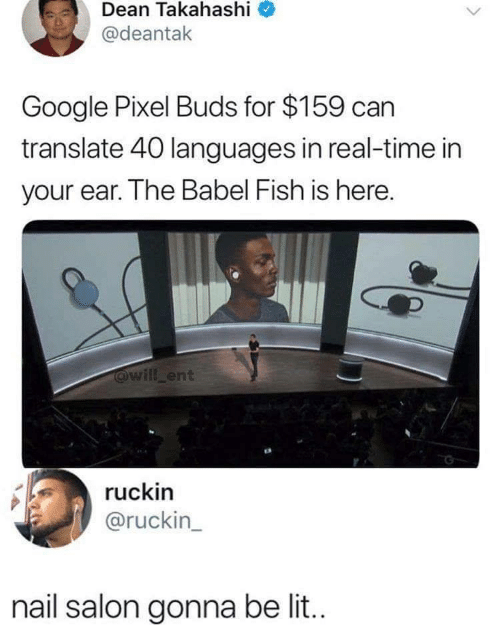 Google, Fish, and Nail Salon: Dean Takahashi  @deantak  Google Pixel Buds for $159 can  translate 40 languages in real-time in  your ear. The Babel Fish is here.  @will ent  ruckin  @ruckin_  nail salon gonna be li..