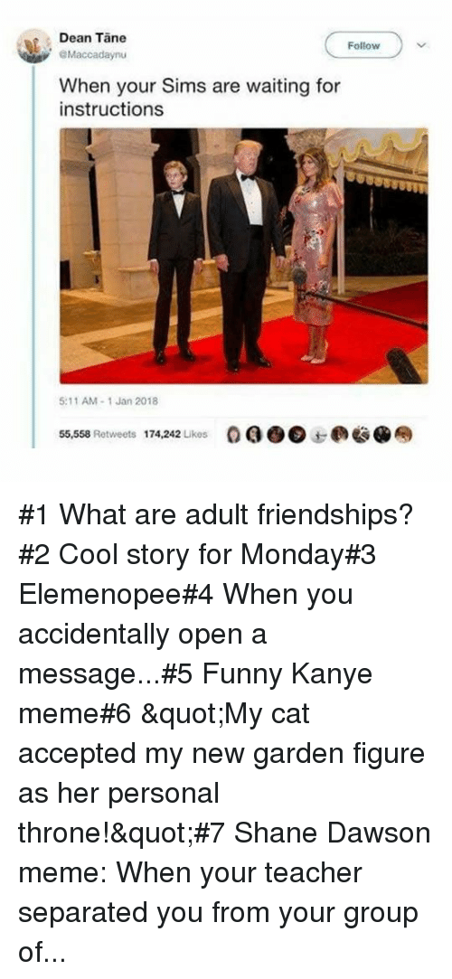 "Funny, Kanye, and Meme: Dean Tane  Follow  Maccadaynu  When your Sims are waiting for  instructions  5:11 AM-1 Jan 2018  55,558 Retweets  174,242 Likes  OQO@边@奉 #1 What are adult friendships?#2 Cool story for Monday#3 Elemenopee#4 When you accidentally open a message...#5 Funny Kanye meme#6 ""My cat accepted my new garden figure as her personal throne!""#7 Shane Dawson meme: When your teacher separated you from your group of..."