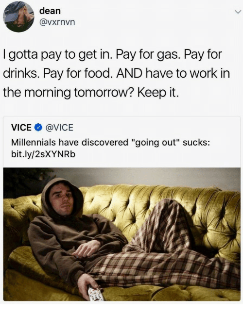 """Food, Millennials, and Work: dean  @vxrnvn  I gotta pay to get in. Pay for gas. Pay for  drinks. Pay for food. AND have to work in  the morning tomorrow? Keep it.  VICE@VICE  Millennials have discovered """"going out"""" sucks:  bit.ly/2sXYNRb"""