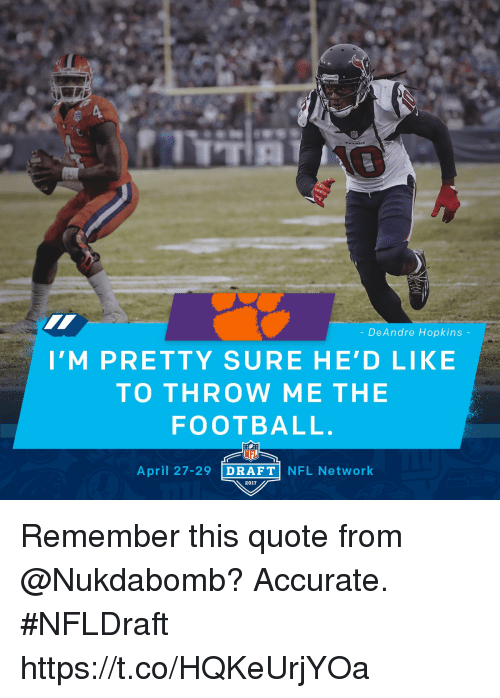 Nfl Network: DeAndre Hopkins  I' M PRETTY SURE HE'D LIKE  TO THROW ME THE  FOOTBALL.  NFL  April 27-29  DRAFT  NFL Network  2017 Remember this quote from @Nukdabomb? Accurate.   #NFLDraft https://t.co/HQKeUrjYOa