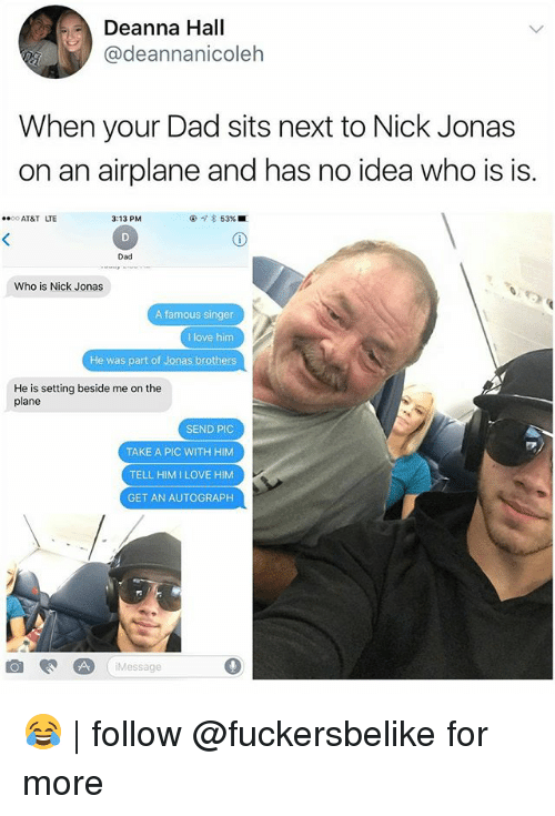 autographed: Deanna Hall  @deannanicoleh  When your Dad sits next to Nick Jonas  on an airplane and has no idea who is is.  AT&T LTE  3:13 PM  @  53% ■  Dad  Who is Nick Jonas  A famous singer  I love him  He was part of Jonas brothers  He is setting beside me on the  plane  SEND PIC  TAKE A PIC WITH HIM  TELL HIMILOVE HIM  GET AN AUTOGRAPH  iMessage 😂 | follow @fuckersbelike for more