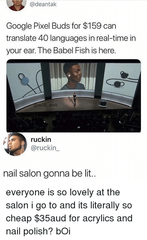 Google, Lit, and Memes: @deantak  Google Pixel Buds for $159 can  translate 40 languages in real-time in  your ear. The Babel Fish is here.  will ent  1  ruckin  @ruckin  nail salon gonna be lit.. everyone is so lovely at the salon i go to and its literally so cheap $35aud for acrylics and nail polish? bOi