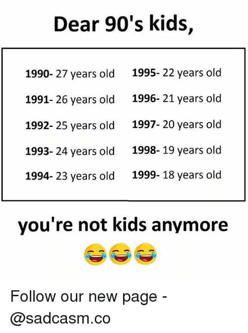25 Years Old: Dear 90's kids,  1990- 27 years old  1991- 26 years old  1992- 25 years old  1993- 24 years old  1994- 23 years old  1995- 22 years old  1996- 21 years old  1997- 20 years old  1998- 19 years old  1999- 18 years old  you're not kids anymore Follow our new page - @sadcasm.co