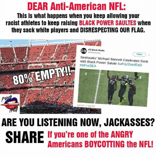 Memes, Michael Bennett, and Nfl: DEAR Anti-American NFL:  This is what happens when you keep allowing your  racist athletes to keep raising BLACK POWER SAULTES when  they sack white players and DISRESPECTING OUR FLAG.  All Black Media  Seahawks' Michael Bennett Celebrates Sack  with Black Power Salute buff.lyl2xedEao  #SFvsSEA  80%EMPTY!!  543 PM-7 Sep 2017  ARE YOU LISTENING NOW, JACKASSES?  SHARE If you're one of the ANGRY  Americans BOYCOTTING the NFL!