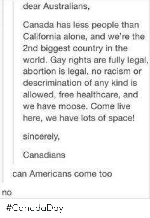 Being Alone, Racism, and Abortion: dear Australians,  Canada has less people than  California alone, and we're the  2nd biggest country in the  world. Gay rights are fully legal  abortion is legal, no racism or  descrimination of any kind is  allowed, free healthcare, and  we have moose. Come live  here, we have lots of space!  sincerely,  Canadians  can Americans come too  no #CanadaDay
