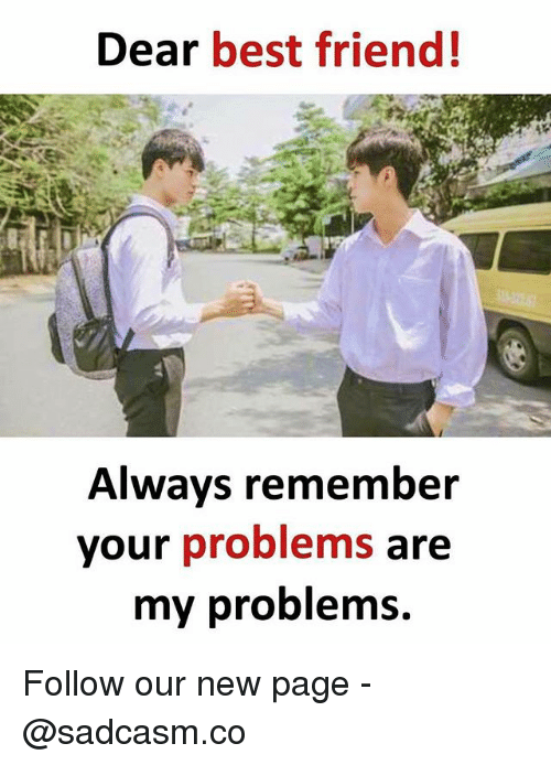 Best Friend, Memes, and Best: Dear best friend!  Always remembeir  your problems are  my problemS. Follow our new page - @sadcasm.co