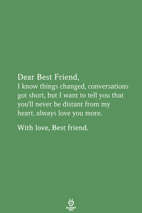 Best Friend, Love, and Best: Dear Best Friend  I know things changed, conversations  got short, but I want to tell you that  you'll never be distant from my  heart. always love you more.  With love, Best friend.  ATINSP