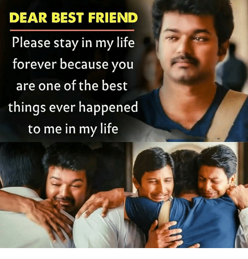 Best Friend, Life, and Memes: DEAR BEST FRIEND  Please stay in my life  forever because you  are one of the best  things ever happened  to me in my life