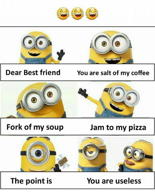 Best Friend, Memes, and Pizza: Dear Best friend  You are salt of my coffee  Fork of my soup  Jam to my pizza  The point is  You are useless