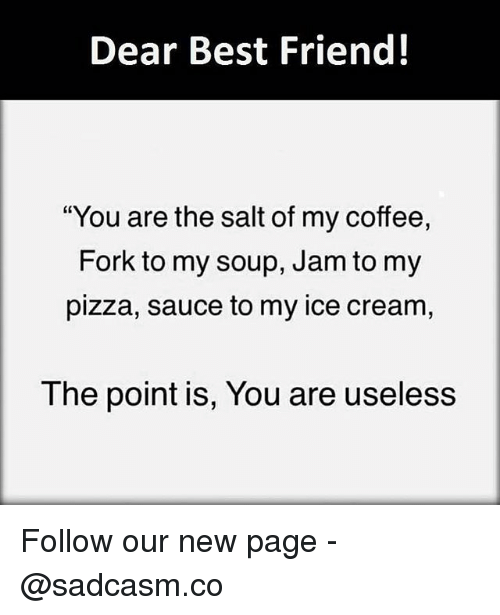 """Best Friend, Memes, and Pizza: Dear Best Friend!  """"You are the salt of my coffee,  Fork to my soup, Jam to my  pizza, sauce to my ice cream,  The point is, You are useless Follow our new page - @sadcasm.co"""