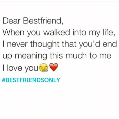 Funny, Life, and Love: Dear Bestfriend,  When you walked into my life,  I never thought that you'd end  up meaning this much to me  I love you