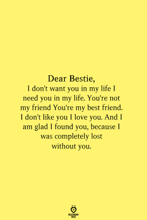 Dont Want You: Dear Bestie,  I don't want you in my life I  need you in my life. You're not  my friend You're my best friend.  I don't like you I love you. And I  am glad I found you, because I  was completely lost  without you.  RELATIONSHIP  ES