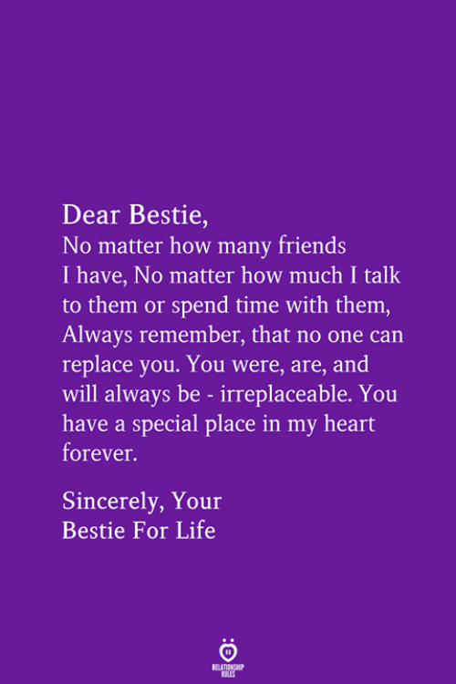 Friends, Life, and Forever: Dear Bestie,  No matter how many friends  I have, No matter how much I talk  to them or spend time with them,  Always remember, that no one can  replace you. You were, are, and  will always be - irreplaceable. You  have a special place in my heart  forever.  Sincerely, Your  Bestie For Life  RELATIONSHIP  LES