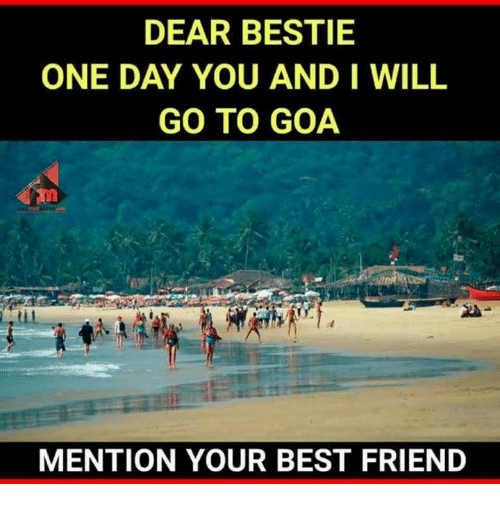 Mentiones: DEAR BESTIE  ONE DAY YOU AND I WILL  GO TO GOA  MENTION YOUR BEST FRIEND