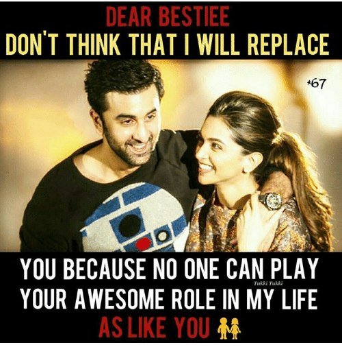 Life, Memes, and Awesome: DEAR BESTIEE  DON'T THINK THAT I WILL REPLACE  *67  YOU BECAUSE NO ONE CAN PLAY  YOUR AWESOME ROLE IN MY LIFE  Tukki Tukki  AS LIKE YOU