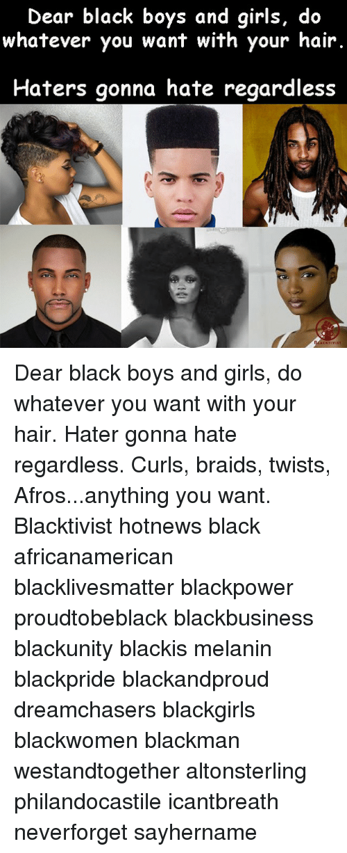 Braids, Memes, and Dreamchasers: Dear black boys and girls, do  whatever you want with your hair.  Haters gonna hate regardless  KTIVIST Dear black boys and girls, do whatever you want with your hair. Hater gonna hate regardless. Curls, braids, twists, Afros...anything you want. Blacktivist hotnews black africanamerican blacklivesmatter blackpower proudtobeblack blackbusiness blackunity blackis melanin blackpride blackandproud dreamchasers blackgirls blackwomen blackman westandtogether altonsterling philandocastile icantbreath neverforget sayhername