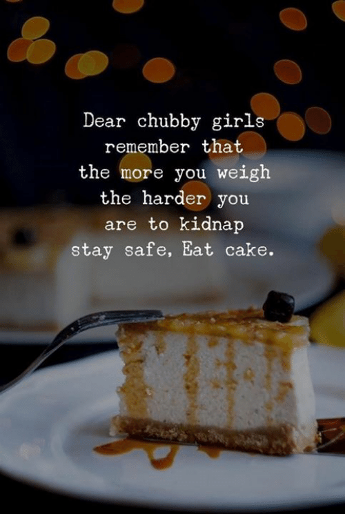 kidnap: Dear chubby girls  remember that  the more you weigh  the harder you  are to kidnap  stay safe, Eat cake.