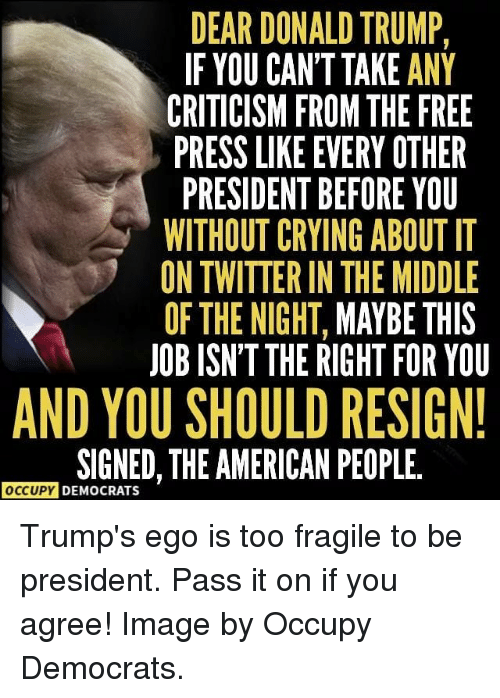 Crying, Donald Trump, and Memes: DEAR DONALD TRUMP,  IF YOU CAN'T TAKE ANY  CRITICISM FROM THE FREE  PRESS LIKE EVERY OTHER  PRESIDENT BEFORE YOU  WITHOUT CRYING ABOUT IT  ON TWITTER IN THE MIDDLE  OF THE NIGHT, MAYBE THIS  JOB ISN'T THE RIGHT FOR YOU  AND YOU SHOULD RESIGN  SIGNED, THE AMERICAN PEOPLE.  OCCUPY DEMOCRATS Trump's ego is too fragile to be president. Pass it on if you agree! Image by Occupy Democrats.