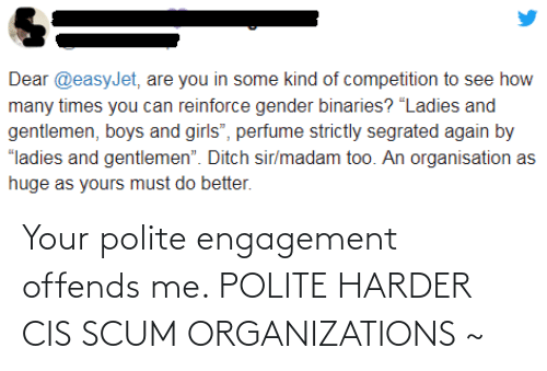 "Organizations: Dear @easyJet, are you in some kind of competition to see how  many times you can reinforce gender binaries? ""Ladies and  gentlemen, boys and girls"", perfume strictly segrated again by  ""ladies and gentlemen"". Ditch sir/madam too. An organisation as  huge as yours must do better. Your polite engagement offends me. POLITE HARDER CIS SCUM ORGANIZATIONS ~"