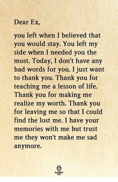Bad, Life, and Lost: Dear Ex,  you left when I believed that  you would stay. You left my  side when I needed you the  most. Today, I don't have any  bad words for you. I just want  to thank you. Thank you for  teaching me a lesson of life.  Thank you for making me  ealize my worth. Thank you  for leaving me so that I could  find the lost me. I have your  memories with me but trust  me they won't make me sad  anymore