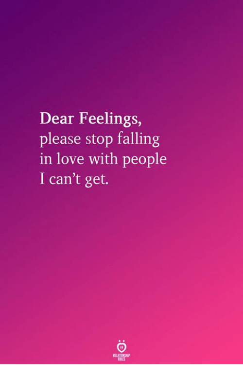 Love, Falling in Love, and Dear: Dear Feelings,  please stop falling  in love with people  I can't get.