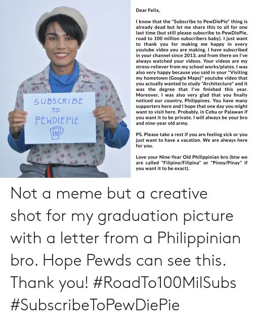 """Google, Love, and Meme: Dear Felix  I know that the """"Subscribe to PewDiePie"""" thing is  already dead but let me share this to all for one  last time (but still please subscribe to PewDiePie,  road to 100 million subscribers baby). I just want  to thank you for making me happy in every  youtube video you are making. I have subscribed  in your channel since 2013, and from there on I've  always watched your videos. Your videos are my  stress-reliever from my school works/plates. I was  also very happy because you said in your """"Visiting  my hometown (Google Maps)"""" youtube video that  you actually wanted to study """"Architecture"""" and it  was the degree that l've finished this year.  Moreover, was also very glad that you fınally  noticed our country, Philippines. You have many  supporters here and I hope that one day you might  want to visit here. Probably, in Cebu or Palawan if  you want it to be private. I will always be your bro  and nine-year old army.  SUBSCRIBE  TO  PEWDIEPIE  PS. Please take a rest if you are feeling sick or you  just want to have a vacation. We are always here  for you  Love your Nine-Year Old Philippinian bro (btw we  are called """"Filipino/Filipina"""" or """"Pinoy/Pinay"""" if  you want it to be exact). Not a meme but a creative shot for my graduation picture with a letter from a Philippinian bro. Hope Pewds can see this. Thank you! #RoadTo100MilSubs #SubscribeToPewDiePie"""