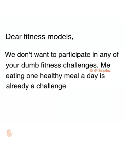 Dumb, Memes, and Models: Dear fitness models,  We don't want to participate in any of  your dumb fitness challenges. Me  eating one healthy meal a day is  already a challenge  IG: @thegainz ✋🏻