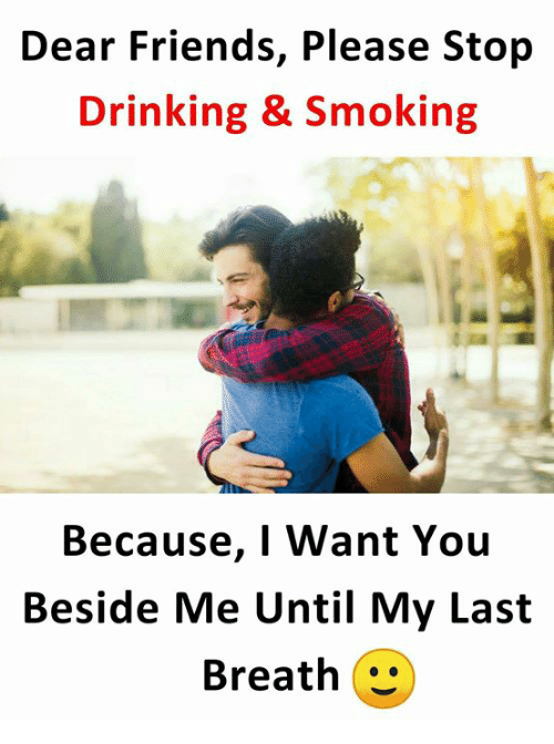 my last breath: Dear Friends, Please Stop  Drinking & Smoking  Because, I Want You  Beside Me Until My Last  Breath