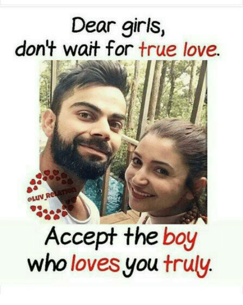 Girls, Love, and Memes: Dear girls,  don't wait for true love.  Accept the boy  who loves you truly