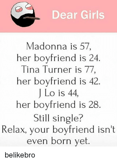 Girls, Madonna, and Memes: Dear Girls  Madonna is 57  her boyfriend is 24  Tina Turner is 77  her boyfriend is 42.  J Lo is 44,  her boyfriend is 28  Still single?  Relax, your boyfriend isn't  even born yet belikebro