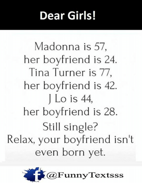 Madonna, Memes, and Tina Turner: Dear Girls!  Madonna is 57  her boyfriend is 24  Tina Turner is 77  her boyfriend is 42  J Lo is 44,  her boyfriend is 28.  still single?  Relax, your boyfriend isn't  even born yet  unn.  Textsss  Ca