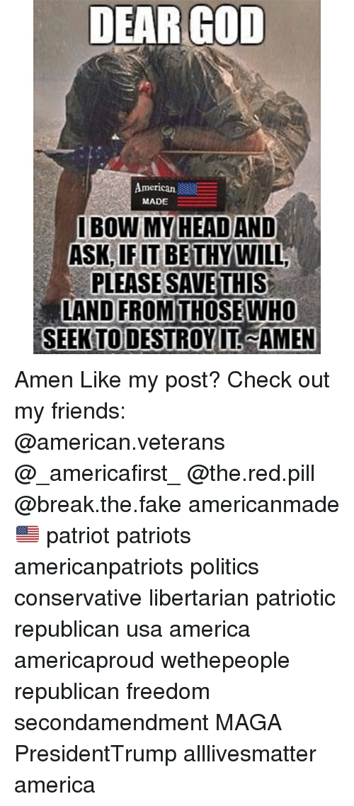 All Lives Matter, America, and Fake: DEAR GOD  American.  MADE  IBOW MY HEAD AND  ASK,IF IT BETHYWILL  PLEASE SAVETHIS  LAND FROM THOSEWHO  SEEK TODESTROY IT AMEN Amen Like my post? Check out my friends: @american.veterans @_americafirst_ @the.red.pill @break.the.fake americanmade🇺🇸 patriot patriots americanpatriots politics conservative libertarian patriotic republican usa america americaproud wethepeople republican freedom secondamendment MAGA PresidentTrump alllivesmatter america