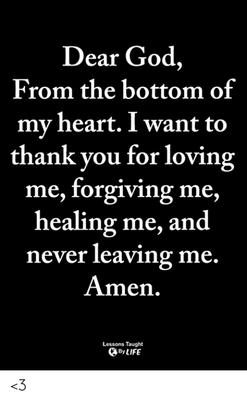 God, Life, and Memes: Dear God,  From the bottom of  my heart. I want to  thank you for loving  me, forgiving me  healing me, and  never leaving me  Amen.  Lessons Taught  By LIFE <3
