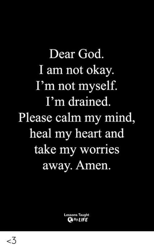 Not Okay: Dear God.  I am not okay.  I'm not myself.  I'm drained  Please calm my mind,  heal my heart and  take my worries  away. Amen.  Lessons Taught  By LIFE <3