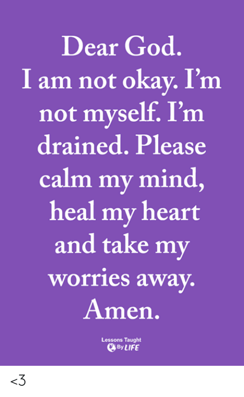 Not Okay: Dear God.  I am not okay. I'm  not myself. I'm  drained. Please  calm my mind,  heal my heart  and take my  worries away.  Amen.  Lessons Taught  By LIFE <3