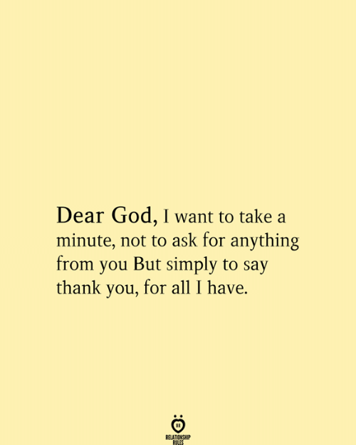 God, Thank You, and Ask: Dear God, I want to take a  minute, not to ask for anything  from you But simply to say  thank you, for all I have.  RELATIONSHIP  RULES