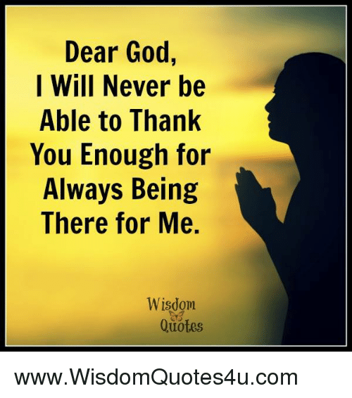 Dear God I Will Never Be Able To Thank You Enough For Always Being