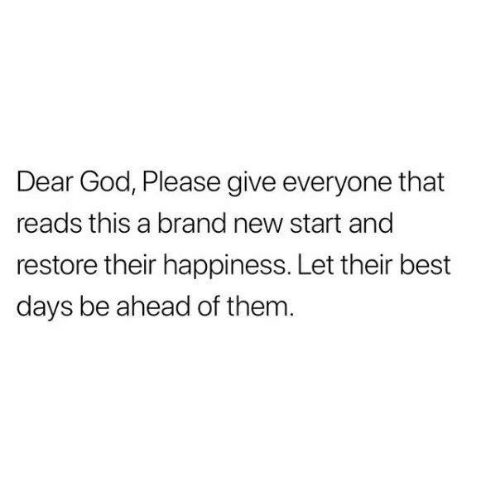 God, Best, and Happiness: Dear God, Please give everyone that  reads this a brand new start and  restore their happiness. Let their best  days be ahead of them