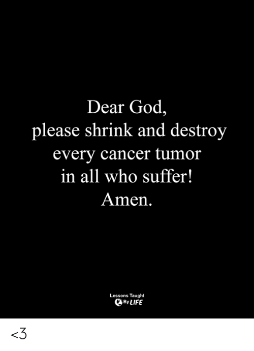 God, Life, and Memes: Dear God,  please shrink and destroy  every cancer tumor  in all who suffer!  Amen.  Lessons Taught  By LIFE <3